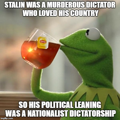 But Thats None Of My Business Meme | STALIN WAS A MURDEROUS DICTATOR WHO LOVED HIS COUNTRY SO HIS POLITICAL LEANING WAS A NATIONALIST DICTATORSHIP | image tagged in memes,but thats none of my business,kermit the frog | made w/ Imgflip meme maker