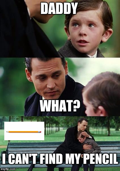 Finding Neverland Meme | DADDY WHAT? I CAN'T FIND MY PENCIL | image tagged in memes,finding neverland | made w/ Imgflip meme maker