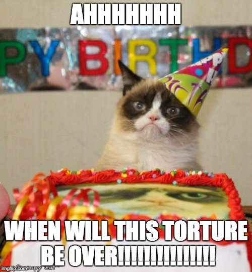 Grumpy Cat Birthday | AHHHHHHH WHEN WILL THIS TORTURE BE OVER!!!!!!!!!!!!!!! | image tagged in memes,grumpy cat birthday,grumpy cat | made w/ Imgflip meme maker
