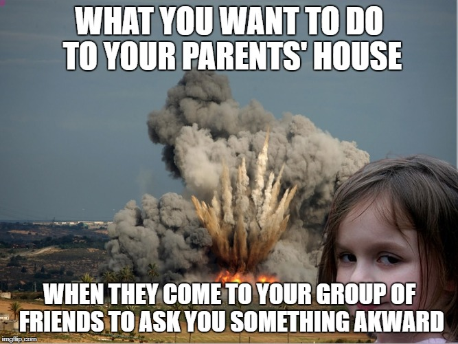 WHAT YOU WANT TO DO TO YOUR PARENTS' HOUSE WHEN THEY COME TO YOUR GROUP OF FRIENDS TO ASK YOU SOMETHING AKWARD | image tagged in disaster girl explosion | made w/ Imgflip meme maker