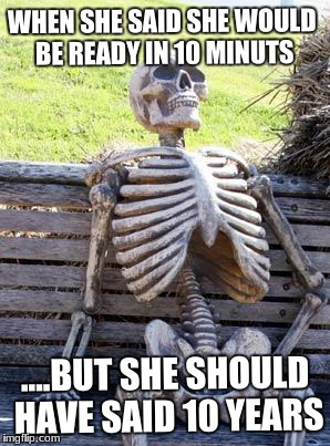 Waiting Skeleton Meme | WHEN SHE SAID SHE WOULD BE READY IN 10 MINUTS ....BUT SHE SHOULD HAVE SAID 10 YEARS | image tagged in memes,waiting skeleton | made w/ Imgflip meme maker