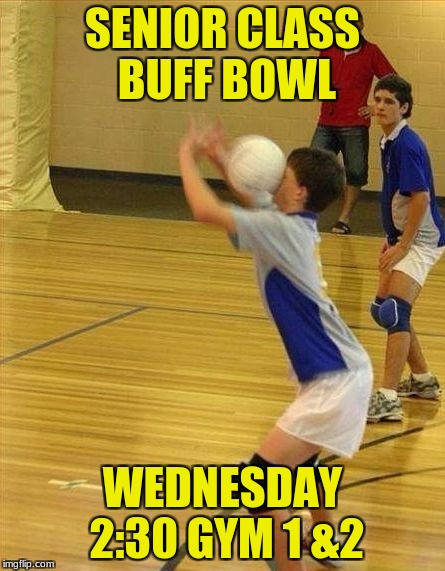 SENIOR CLASS BUFF BOWL WEDNESDAY 2:30 GYM 1 &2 | image tagged in volleyball | made w/ Imgflip meme maker