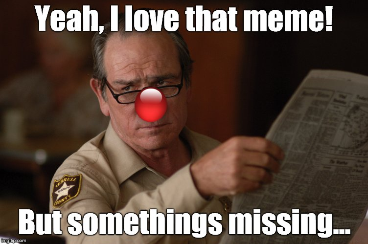 say what? | Yeah, I love that meme! But somethings missing... | image tagged in say what | made w/ Imgflip meme maker