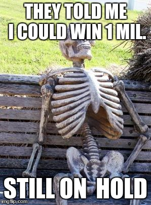 Waiting Skeleton Meme | THEY TOLD ME I COULD WIN 1 MIL. STILL ON  HOLD | image tagged in memes,waiting skeleton | made w/ Imgflip meme maker