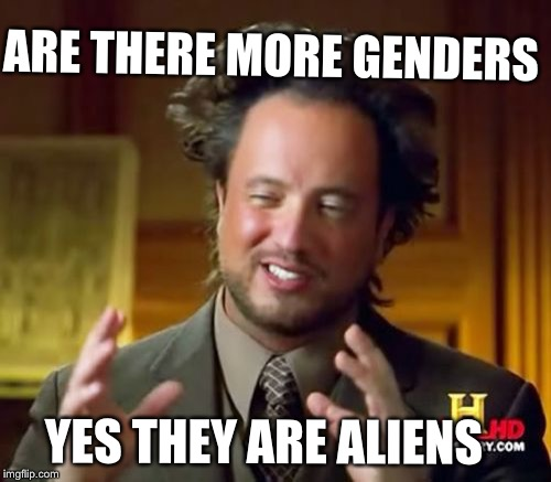 Ancient Aliens Meme | ARE THERE MORE GENDERS YES THEY ARE ALIENS | image tagged in memes,ancient aliens | made w/ Imgflip meme maker