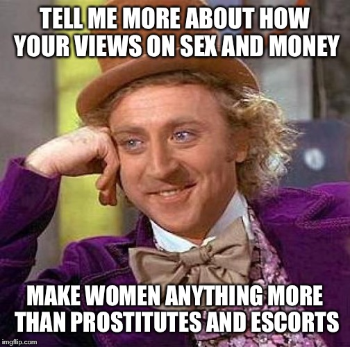 Creepy Condescending Wonka Meme | TELL ME MORE ABOUT HOW YOUR VIEWS ON SEX AND MONEY MAKE WOMEN ANYTHING MORE THAN PROSTITUTES AND ESCORTS | image tagged in memes,creepy condescending wonka | made w/ Imgflip meme maker
