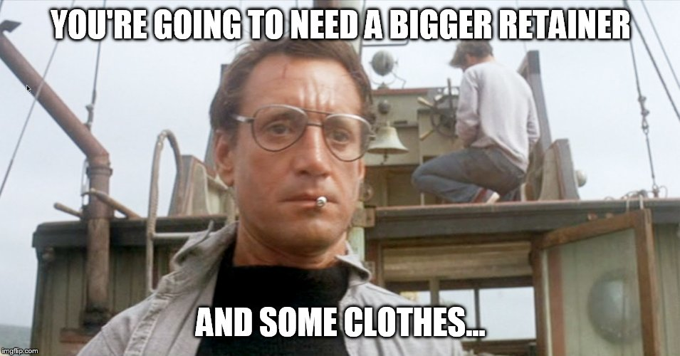YOU'RE GOING TO NEED A BIGGER RETAINER AND SOME CLOTHES... | made w/ Imgflip meme maker