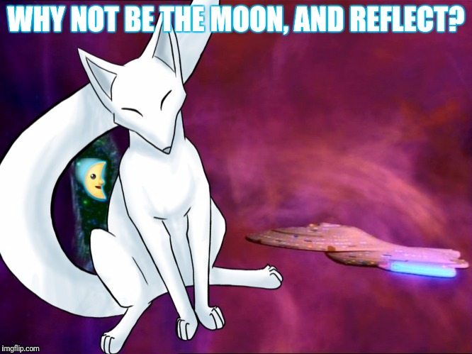 WHY NOT BE THE MOON, AND REFLECT?  | made w/ Imgflip meme maker