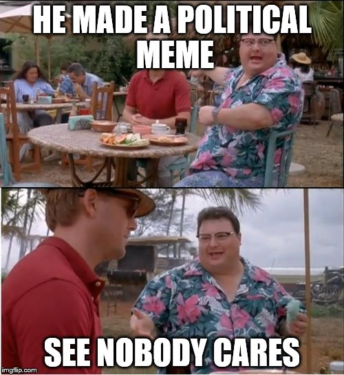 See Nobody Cares Meme | HE MADE A POLITICAL MEME SEE NOBODY CARES | image tagged in memes,see nobody cares | made w/ Imgflip meme maker