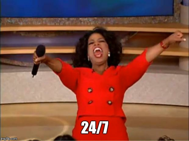 Oprah You Get A Meme | 24/7 | image tagged in memes,oprah you get a | made w/ Imgflip meme maker