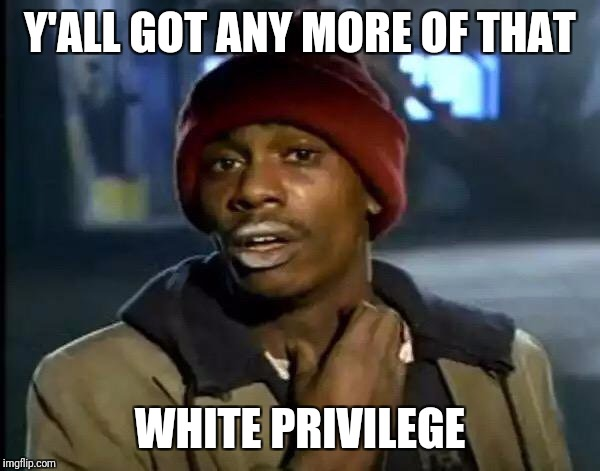 Y'all Got Any More Of That Meme | Y'ALL GOT ANY MORE OF THAT WHITE PRIVILEGE | image tagged in memes,y'all got any more of that | made w/ Imgflip meme maker