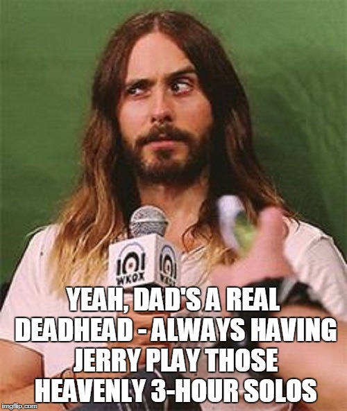 YEAH, DAD'S A REAL DEADHEAD - ALWAYS HAVING JERRY PLAY THOSE HEAVENLY 3-HOUR SOLOS | made w/ Imgflip meme maker