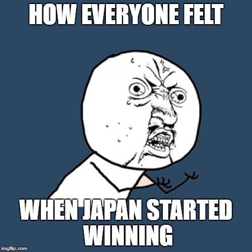Y U No Meme | HOW EVERYONE FELT WHEN JAPAN STARTED WINNING | image tagged in memes,y u no | made w/ Imgflip meme maker