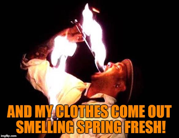 AND MY CLOTHES COME OUT SMELLING SPRING FRESH! | made w/ Imgflip meme maker