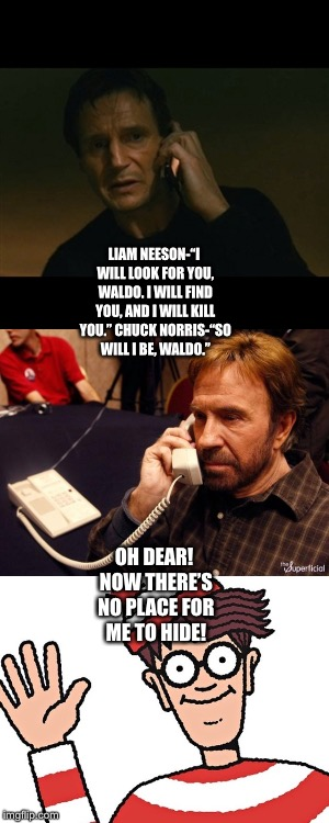 "Liam Neeson and Chuck Norris catch Waldo  | LIAM NEESON-""I WILL LOOK FOR YOU, WALDO. I WILL FIND YOU, AND I WILL KILL YOU."" CHUCK NORRIS-""SO WILL I BE, WALDO."" OH DEAR! NOW THERE'S NO  