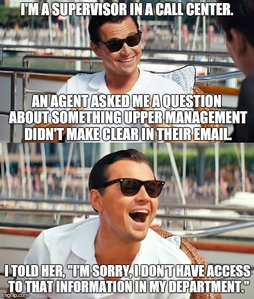 "Leonardo Dicaprio Wolf Of Wall Street Meme | I'M A SUPERVISOR IN A CALL CENTER. I TOLD HER, ""I'M SORRY, I DON'T HAVE ACCESS TO THAT INFORMATION IN MY DEPARTMENT."" AN AGENT ASKED ME A QU 