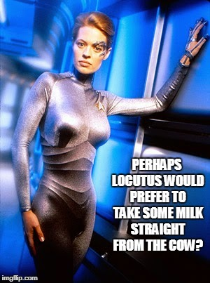 PERHAPS LOCUTUS WOULD PREFER TO TAKE SOME MILK STRAIGHT FROM THE COW? | made w/ Imgflip meme maker