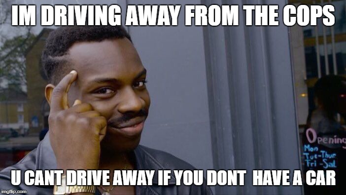 Roll Safe Think About It Meme | IM DRIVING AWAY FROM THE COPS U CANT DRIVE AWAY IF YOU DONT  HAVE A CAR | image tagged in memes,roll safe think about it | made w/ Imgflip meme maker