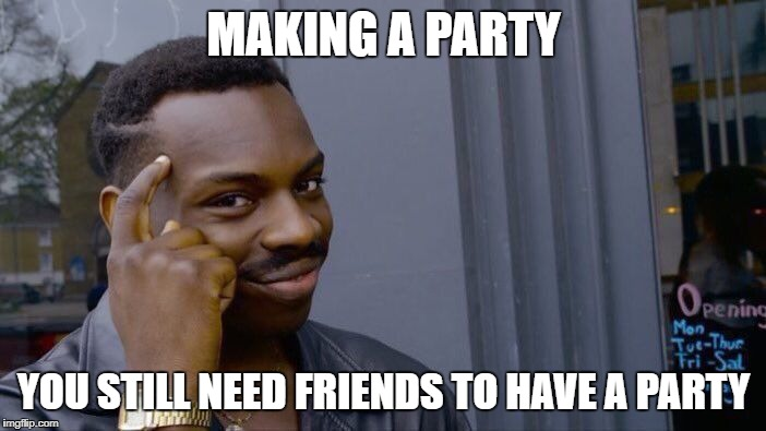 Roll Safe Think About It Meme | MAKING A PARTY YOU STILL NEED FRIENDS TO HAVE A PARTY | image tagged in memes,roll safe think about it | made w/ Imgflip meme maker