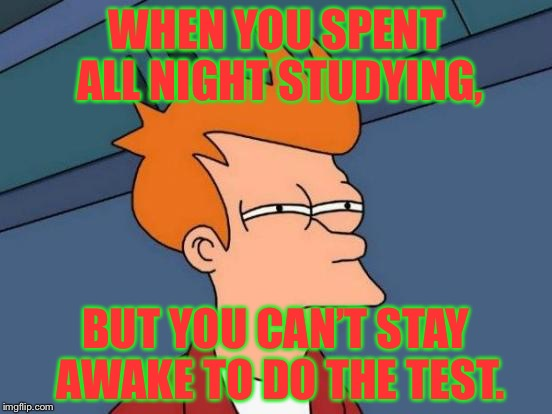Futurama Fry Meme | WHEN YOU SPENT ALL NIGHT STUDYING, BUT YOU CAN'T STAY AWAKE TO DO THE TEST. | image tagged in memes,futurama fry | made w/ Imgflip meme maker