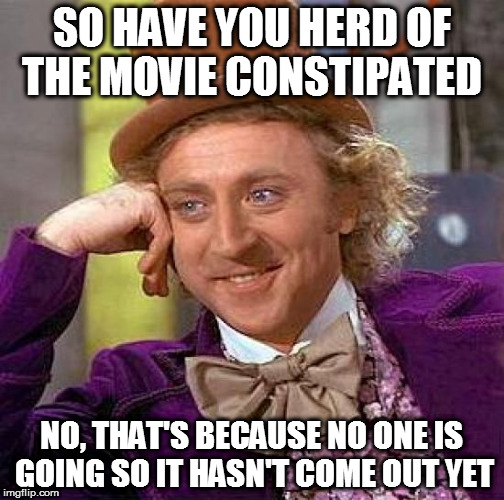 Creepy Condescending Wonka Meme | SO HAVE YOU HERD OF THE MOVIE CONSTIPATED NO, THAT'S BECAUSE NO ONE IS GOING SO IT HASN'T COME OUT YET | image tagged in memes,creepy condescending wonka | made w/ Imgflip meme maker