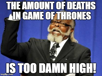 Too Damn High Meme | THE AMOUNT OF DEATHS IN GAME OF THRONES IS TOO DAMN HIGH! | image tagged in memes,too damn high | made w/ Imgflip meme maker