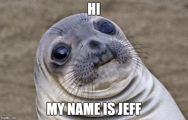 Awkward Moment Sealion Meme | HI MY NAME IS JEFF | image tagged in memes,awkward moment sealion | made w/ Imgflip meme maker