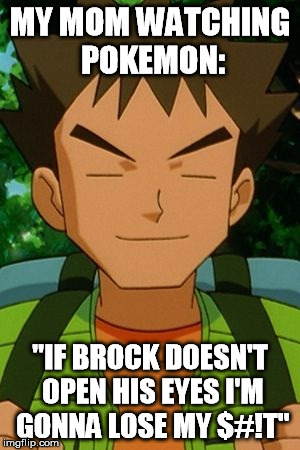 "MY MOM WATCHING POKEMON: ""IF BROCK DOESN'T OPEN HIS EYES I'M GONNA LOSE MY $#!T"" 