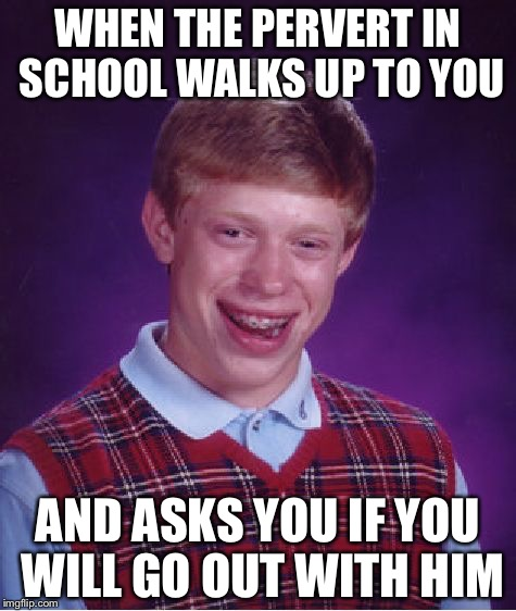 Bad Luck Brian Meme | WHEN THE PERVERT IN SCHOOL WALKS UP TO YOU AND ASKS YOU IF YOU WILL GO OUT WITH HIM | image tagged in memes,bad luck brian | made w/ Imgflip meme maker