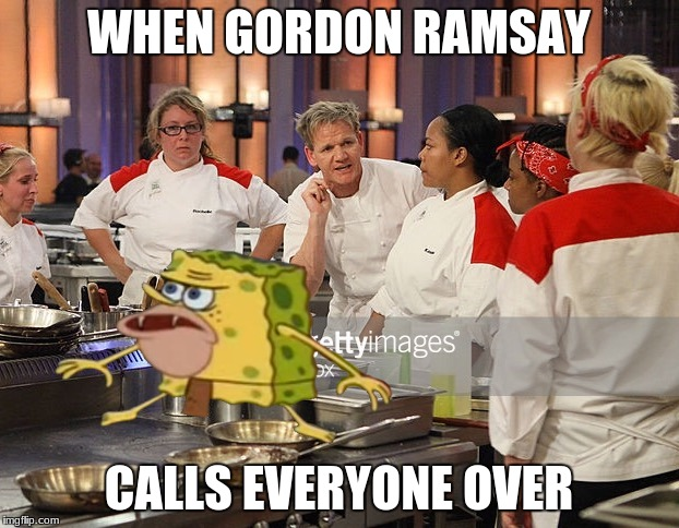 Hells kitchen | WHEN GORDON RAMSAY CALLS EVERYONE OVER | image tagged in hells kitchen | made w/ Imgflip meme maker