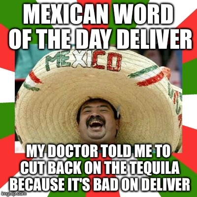 MEXICAN WORD OF THE DAY DELIVER MY DOCTOR TOLD ME TO CUT BACK ON THE TEQUILA BECAUSE IT'S BAD ON DELIVER | image tagged in mexican word of the day | made w/ Imgflip meme maker