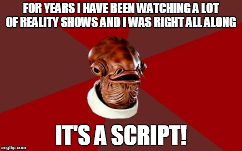 Admiral Ackbar Relationship Expert | FOR YEARS I HAVE BEEN WATCHING A LOT OF REALITY SHOWS AND I WAS RIGHT ALL ALONG IT'S A SCRIPT! | image tagged in memes,admiral ackbar relationship expert,reality tv | made w/ Imgflip meme maker