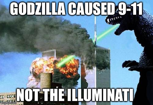 Godzilla 9/11 | GODZILLA CAUSED 9-11 NOT THE ILLUMINATI | image tagged in godzilla 9/11 | made w/ Imgflip meme maker