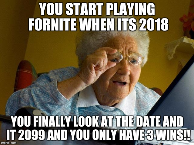 Grandma Finds The Internet Meme | YOU START PLAYING FORNITE WHEN ITS 2018 YOU FINALLY LOOK AT THE DATE AND IT 2099 AND YOU ONLY HAVE 3 WINS!! | image tagged in memes,grandma finds the internet | made w/ Imgflip meme maker