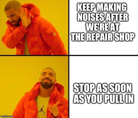 My car whenever it needs to be repaired | KEEP MAKING NOISES AFTER WE'RE AT THE REPAIR SHOP STOP AS SOON AS YOU PULL IN | image tagged in drake meme | made w/ Imgflip meme maker