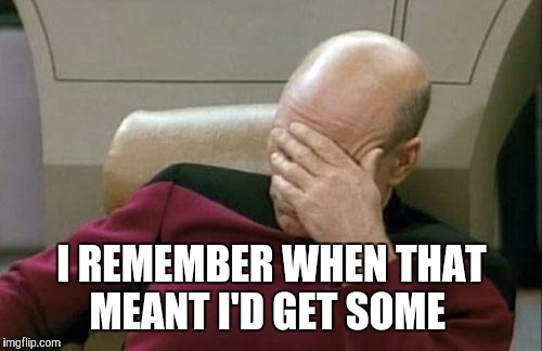Captain Picard Facepalm Meme | I REMEMBER WHEN THAT MEANT I'D GET SOME | image tagged in memes,captain picard facepalm | made w/ Imgflip meme maker