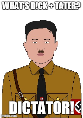 A joke I made. Enjoy! | WHAT'S D!CK + TATER? DICTATOR! | image tagged in meme,funny,dick  tater,joke,dictator,kim jong un nazi | made w/ Imgflip meme maker