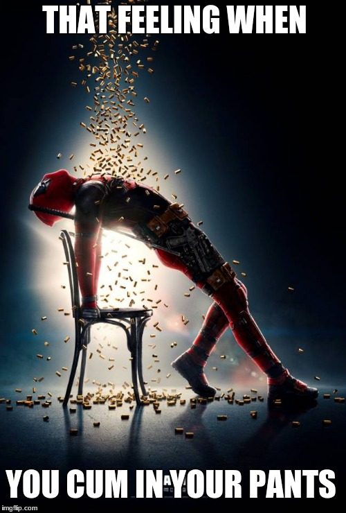 Not that i have any personal experience | THAT FEELING WHEN YOU CUM IN YOUR PANTS | image tagged in let it rain bullets deadpool,deadpool,memes,funny,oops,sex | made w/ Imgflip meme maker