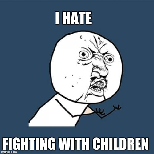Y U No Meme | I HATE FIGHTING WITH CHILDREN | image tagged in memes,y u no | made w/ Imgflip meme maker