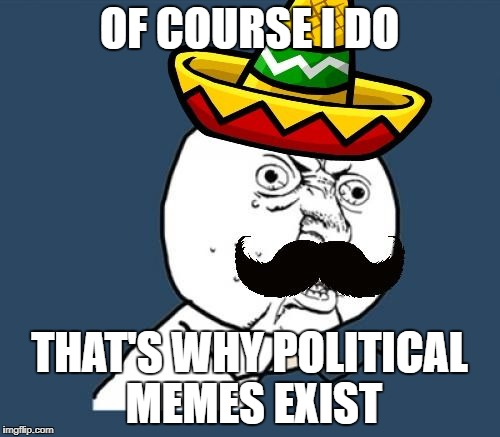Y U no Mexican | OF COURSE I DO THAT'S WHY POLITICAL MEMES EXIST | image tagged in y u no mexican | made w/ Imgflip meme maker