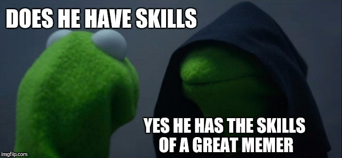 Evil Kermit Meme | DOES HE HAVE SKILLS YES HE HAS THE SKILLS OF A GREAT MEMER | image tagged in memes,evil kermit | made w/ Imgflip meme maker