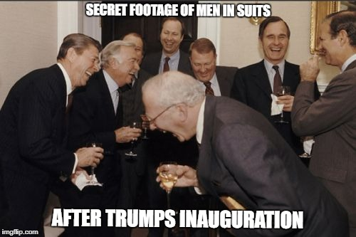 I hacked Da Secret Footaj | SECRET FOOTAGE OF MEN IN SUITS AFTER TRUMPS INAUGURATION | image tagged in memes,laughing men in suits | made w/ Imgflip meme maker