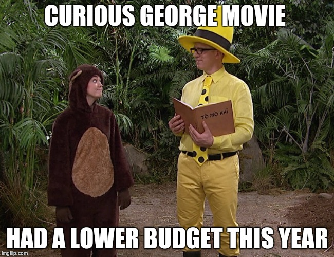 No, it's eee eee ooo ooo! | CURIOUS GEORGE MOVIE HAD A LOWER BUDGET THIS YEAR | image tagged in curious george,movie,tv,funny,meme,hilarious | made w/ Imgflip meme maker