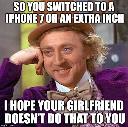 Creepy Condescending Wonka Meme | SO YOU SWITCHED TO A IPHONE 7 OR AN EXTRA INCH I HOPE YOUR GIRLFRIEND DOESN'T DO THAT TO YOU | image tagged in memes,creepy condescending wonka | made w/ Imgflip meme maker