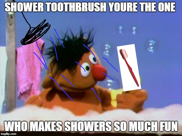 shower ernie | SHOWER TOOTHBRUSH YOURE THE ONE WHO MAKES SHOWERS SO MUCH FUN | image tagged in memes | made w/ Imgflip meme maker