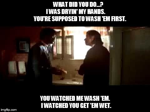 WHAT DID YOU DO...?               I WAS DRYIN' MY HANDS.                    YOU'RE SUPPOSED TO WASH 'EM FIRST. YOU WATCHED ME WASH 'EM.  I W | image tagged in pulp fiction,wash,hands | made w/ Imgflip meme maker