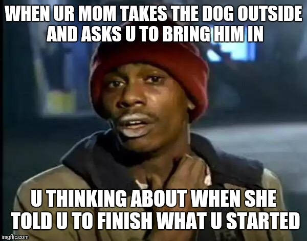 Y'all Got Any More Of That Meme | WHEN UR MOM TAKES THE DOG OUTSIDE AND ASKS U TO BRING HIM IN U THINKING ABOUT WHEN SHE TOLD U TO FINISH WHAT U STARTED | image tagged in memes,y'all got any more of that | made w/ Imgflip meme maker