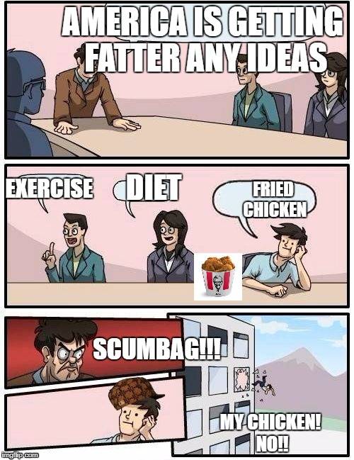 Board Room Meeting | AMERICA IS GETTING FATTER ANY IDEAS DIET EXERCISE FRIED CHICKEN SCUMBAG!!! MY CHICKEN! NO!! | image tagged in board room meeting,scumbag | made w/ Imgflip meme maker
