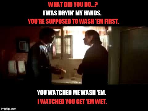 WHAT DID YOU DO...? I WAS DRYIN' MY HANDS. YOU'RE SUPPOSED TO WASH 'EM FIRST. YOU WATCHED ME WASH 'EM. I WATCHED YOU GET 'EM WET. | image tagged in pulp fiction bloody towel scene | made w/ Imgflip meme maker
