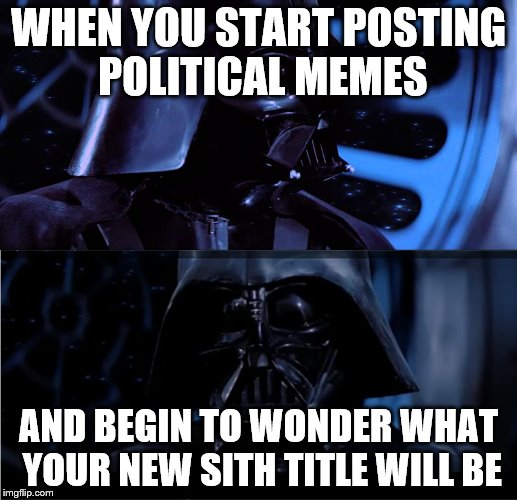 Vader Contemplation | WHEN YOU START POSTING POLITICAL MEMES AND BEGIN TO WONDER WHAT YOUR NEW SITH TITLE WILL BE | image tagged in vader contemplation | made w/ Imgflip meme maker